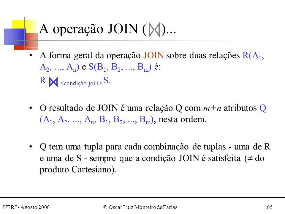 UERJ - Agosto 2000© Oscar Luiz Monteiro de Farias65 A forma geral da operação JOIN sobre duas relações R(A 1, A 2,..., A n ) e S(B 1, B 2,..., B m ) é