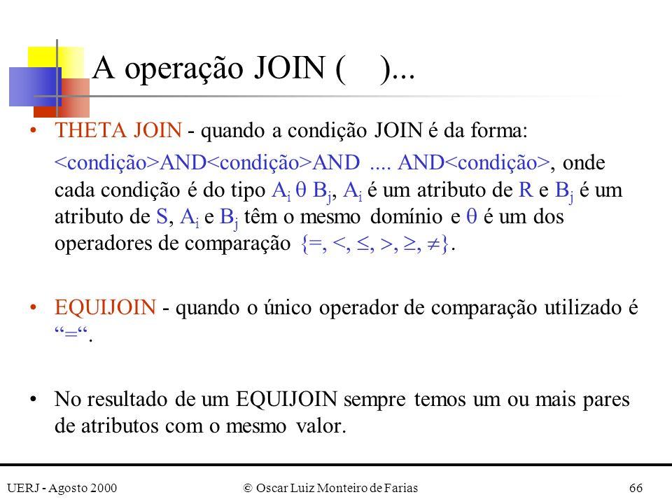 UERJ - Agosto 2000© Oscar Luiz Monteiro de Farias66 A operação JOIN ( )... THETA JOIN - quando a condição JOIN é da forma: AND AND.... AND, onde cada