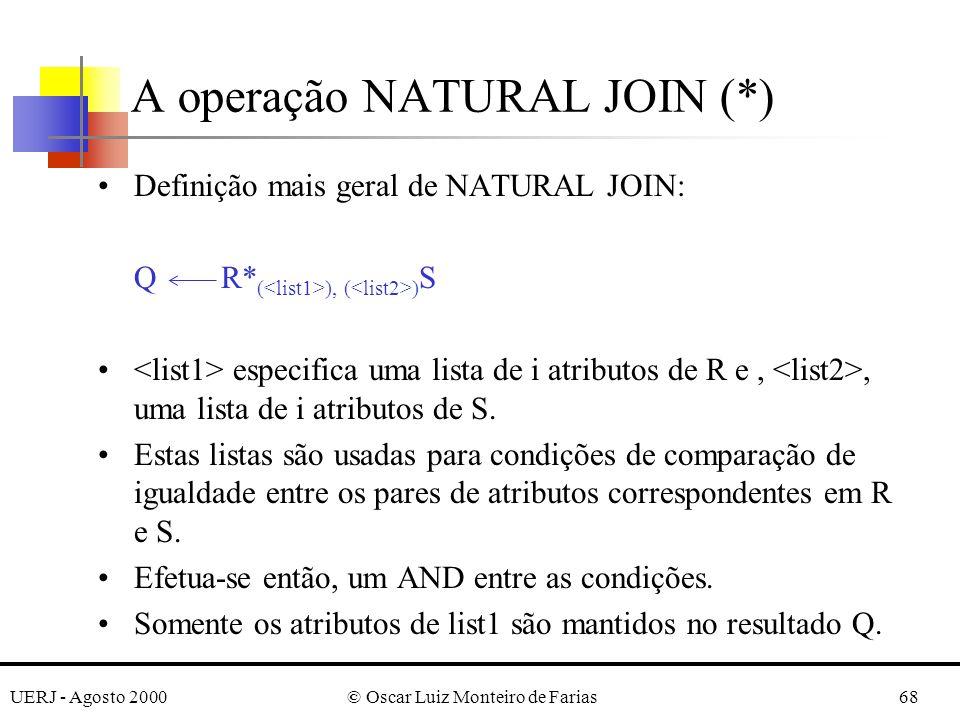UERJ - Agosto 2000© Oscar Luiz Monteiro de Farias68 Definição mais geral de NATURAL JOIN: Q R* ( ), ( ) S especifica uma lista de i atributos de R e,,