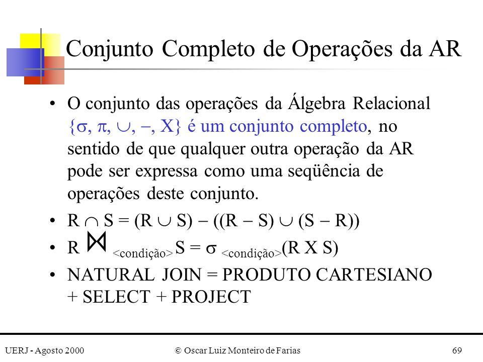 UERJ - Agosto 2000© Oscar Luiz Monteiro de Farias69 Conjunto Completo de Operações da AR O conjunto das operações da Álgebra Relacional {,,,, } é um c