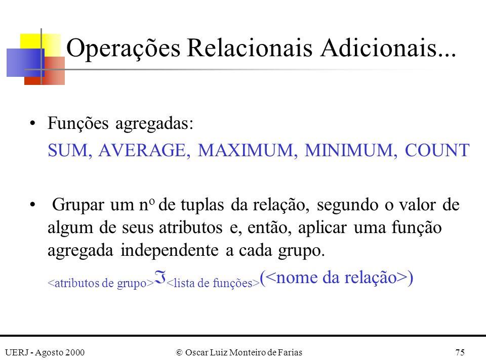 UERJ - Agosto 2000© Oscar Luiz Monteiro de Farias75 Operações Relacionais Adicionais... Funções agregadas: SUM, AVERAGE, MAXIMUM, MINIMUM, COUNT Grupa