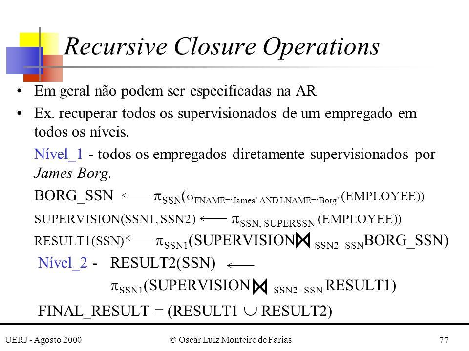 UERJ - Agosto 2000© Oscar Luiz Monteiro de Farias77 Recursive Closure Operations Em geral não podem ser especificadas na AR Ex. recuperar todos os sup