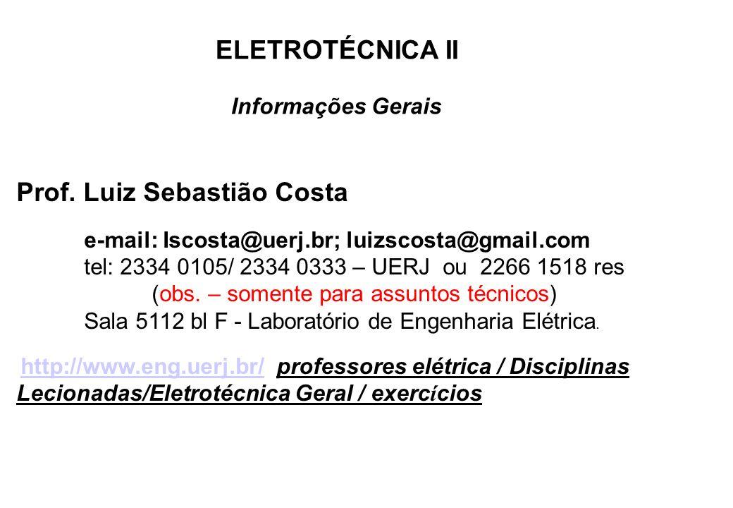 ELETROTÉCNICA II Informações Gerais Prof. Luiz Sebastião Costa e-mail: Iscosta@uerj.br; luizscosta@gmail.com tel: 2334 0105/ 2334 0333 – UERJ ou 2266