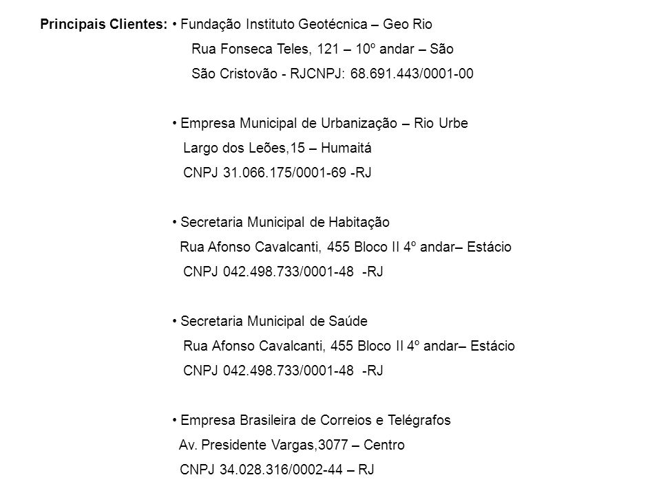 Principais Clientes: Fundação Instituto Geotécnica – Geo Rio Rua Fonseca Teles, 121 – 10º andar – São São Cristovão - RJCNPJ: 68.691.443/0001-00 Empre