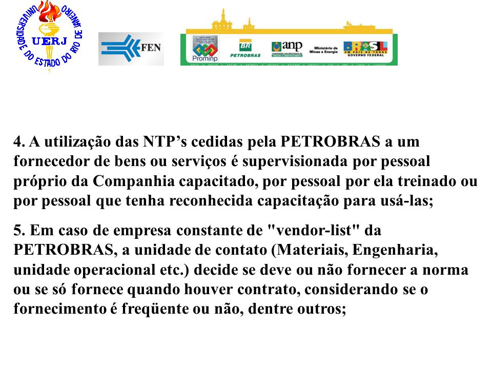 4. A utilização das NTPs cedidas pela PETROBRAS a um fornecedor de bens ou serviços é supervisionada por pessoal próprio da Companhia capacitado, por