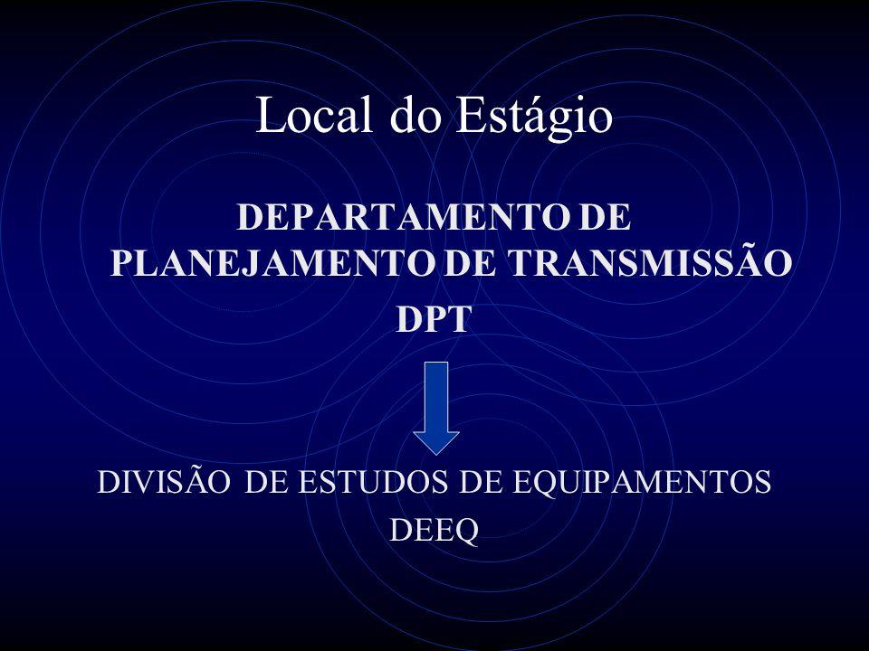 Local do Estágio DEPARTAMENTO DE PLANEJAMENTO DE TRANSMISSÃO DPT DIVISÃO DE ESTUDOS DE EQUIPAMENTOS DEEQ