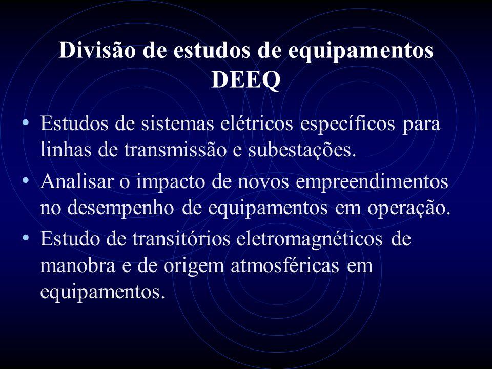 Divisão de estudos de equipamentos DEEQ Estudos de sistemas elétricos específicos para linhas de transmissão e subestações. Analisar o impacto de novo