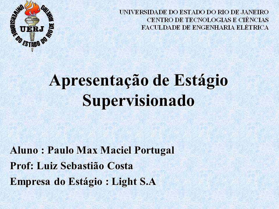 Apresentação de Estágio Supervisionado Aluno : Paulo Max Maciel Portugal Prof: Luiz Sebastião Costa Empresa do Estágio : Light S.A