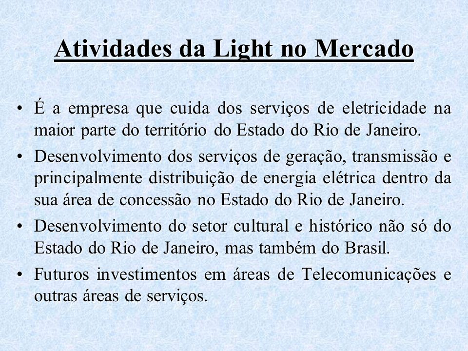 Atividades da Light no Mercado É a empresa que cuida dos serviços de eletricidade na maior parte do território do Estado do Rio de Janeiro.É a empresa