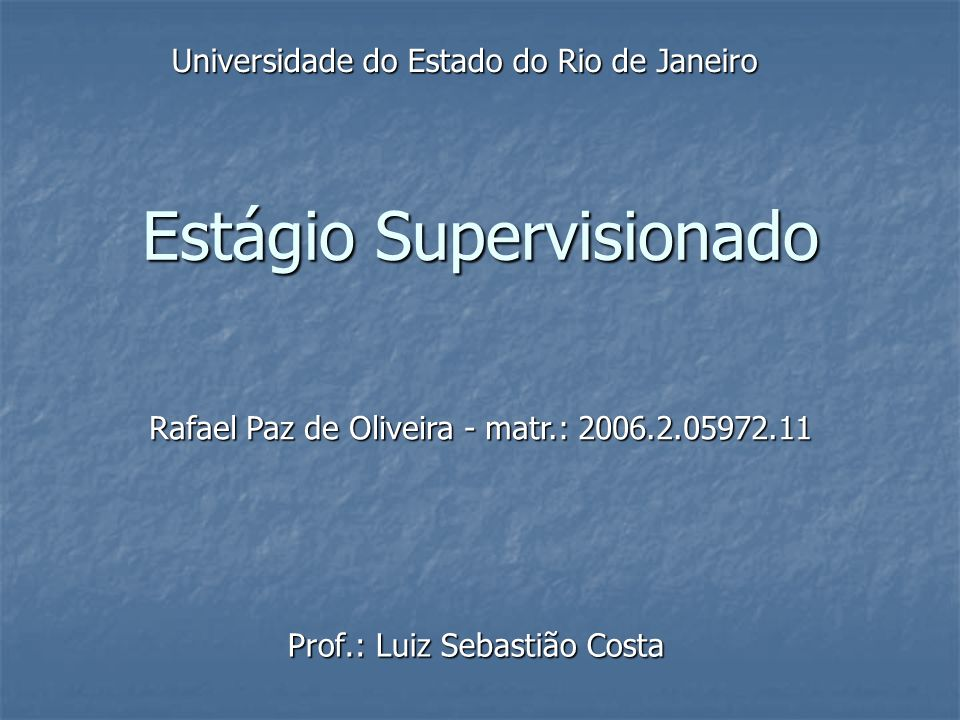 Estágio Supervisionado Prof.: Luiz Sebastião Costa Rafael Paz de Oliveira - matr.: 2006.2.05972.11 Universidade do Estado do Rio de Janeiro