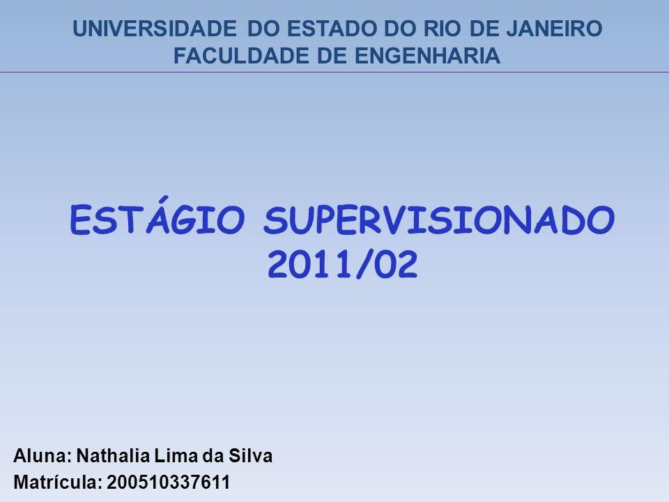 ESTÁGIO SUPERVISIONADO 2011/02 Aluna: Nathalia Lima da Silva Matrícula: 200510337611 UNIVERSIDADE DO ESTADO DO RIO DE JANEIRO FACULDADE DE ENGENHARIA
