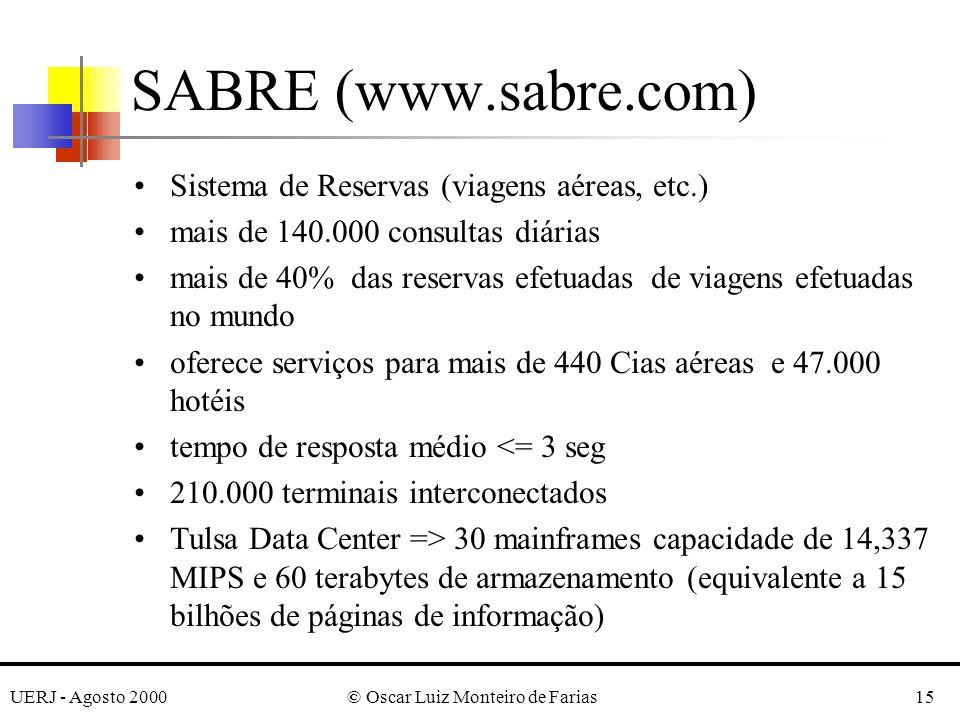 UERJ - Agosto 2000© Oscar Luiz Monteiro de Farias15 SABRE (www.sabre.com) Sistema de Reservas (viagens aéreas, etc.) mais de 140.000 consultas diárias mais de 40% das reservas efetuadas de viagens efetuadas no mundo oferece serviços para mais de 440 Cias aéreas e 47.000 hotéis tempo de resposta médio <= 3 seg 210.000 terminais interconectados Tulsa Data Center => 30 mainframes capacidade de 14,337 MIPS e 60 terabytes de armazenamento (equivalente a 15 bilhões de páginas de informação)