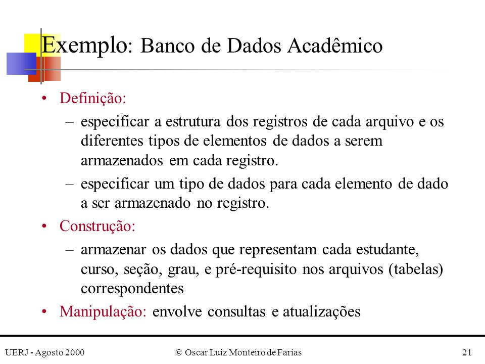 UERJ - Agosto 2000© Oscar Luiz Monteiro de Farias21 Exemplo : Banco de Dados Acadêmico Definição: –especificar a estrutura dos registros de cada arquivo e os diferentes tipos de elementos de dados a serem armazenados em cada registro.