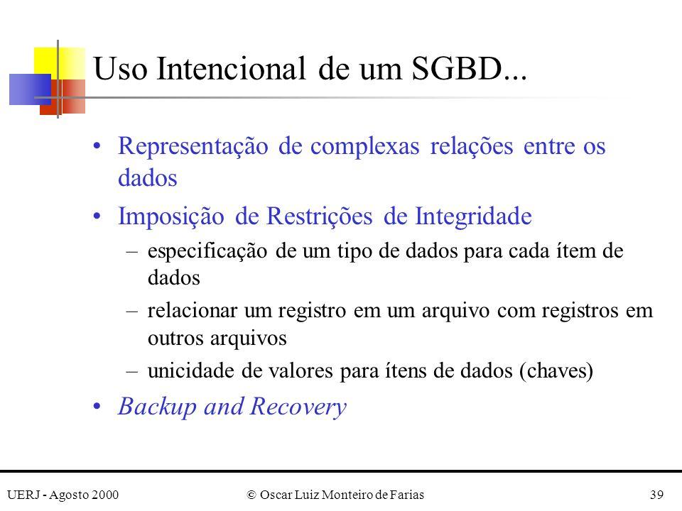 UERJ - Agosto 2000© Oscar Luiz Monteiro de Farias39 Representação de complexas relações entre os dados Imposição de Restrições de Integridade –especificação de um tipo de dados para cada ítem de dados –relacionar um registro em um arquivo com registros em outros arquivos –unicidade de valores para ítens de dados (chaves) Backup and Recovery Uso Intencional de um SGBD...
