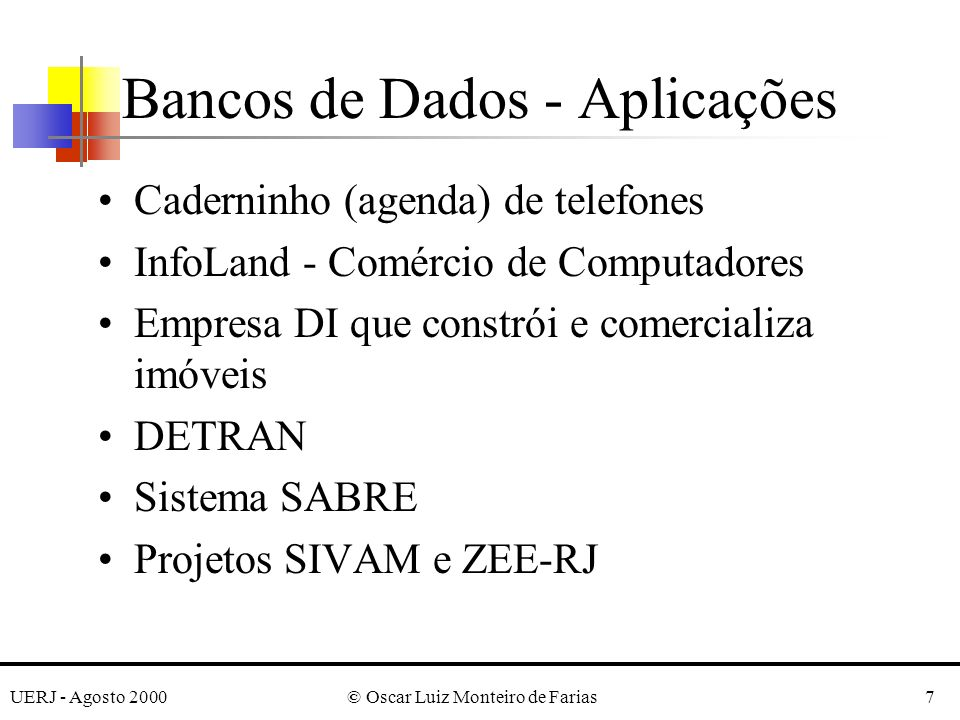 UERJ - Agosto 2000© Oscar Luiz Monteiro de Farias7 Bancos de Dados - Aplicações Caderninho (agenda) de telefones InfoLand - Comércio de Computadores Empresa DI que constrói e comercializa imóveis DETRAN Sistema SABRE Projetos SIVAM e ZEE-RJ