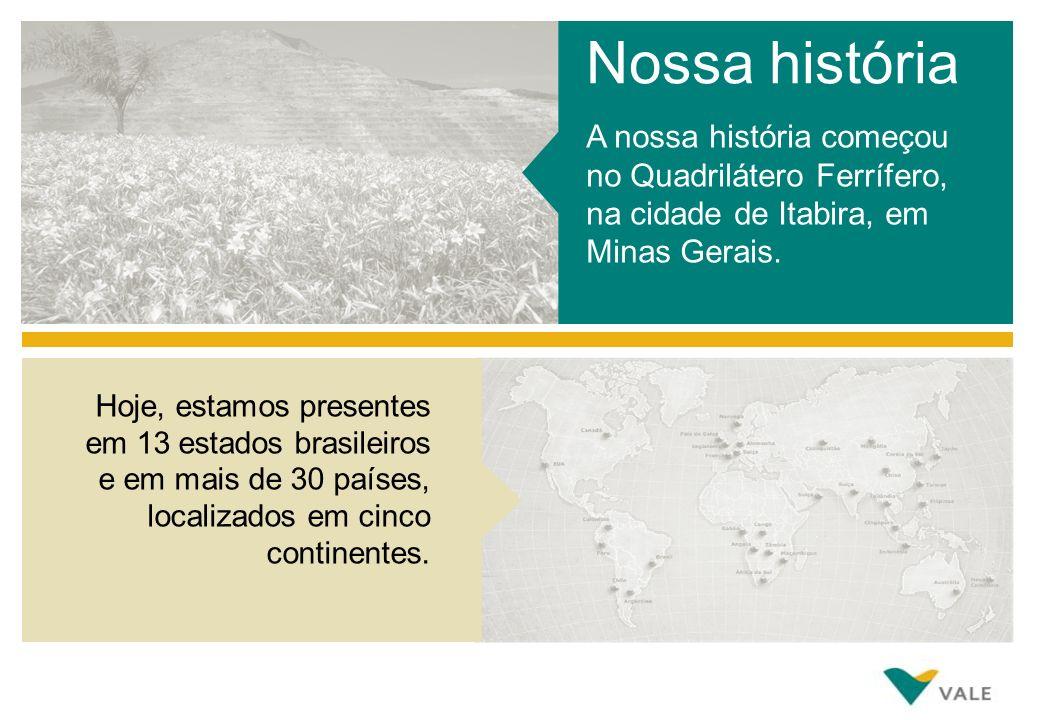 A nossa história começou no Quadrilátero Ferrífero, na cidade de Itabira, em Minas Gerais. Nossa história Hoje, estamos presentes em 13 estados brasil