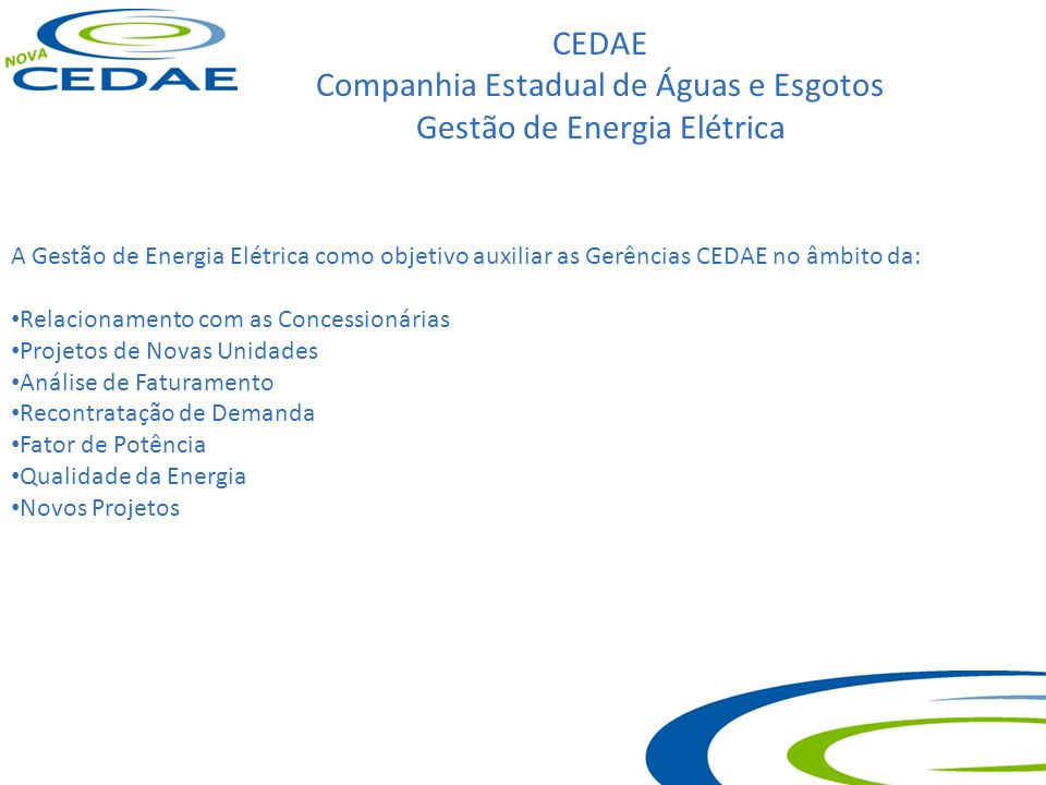 CEDAE Companhia Estadual de Águas e Esgotos Gestão de Energia Elétrica A Gestão de Energia Elétrica como objetivo auxiliar as Gerências CEDAE no âmbit