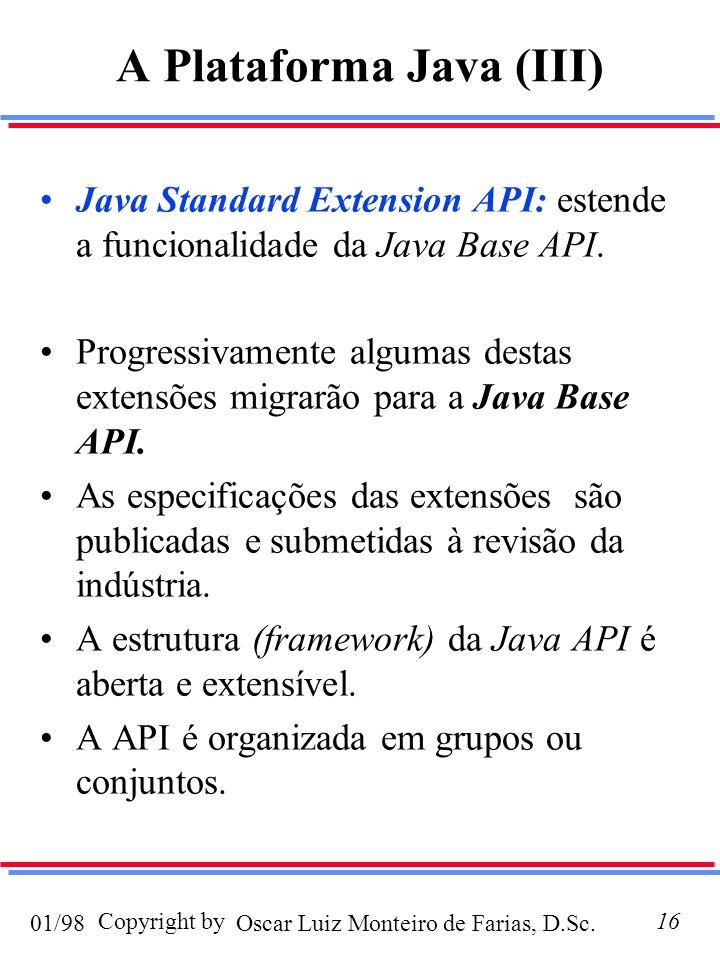 Oscar Luiz Monteiro de Farias, D.Sc.01/98 Copyright by16 A Plataforma Java (III) Java Standard Extension API: estende a funcionalidade da Java Base API.