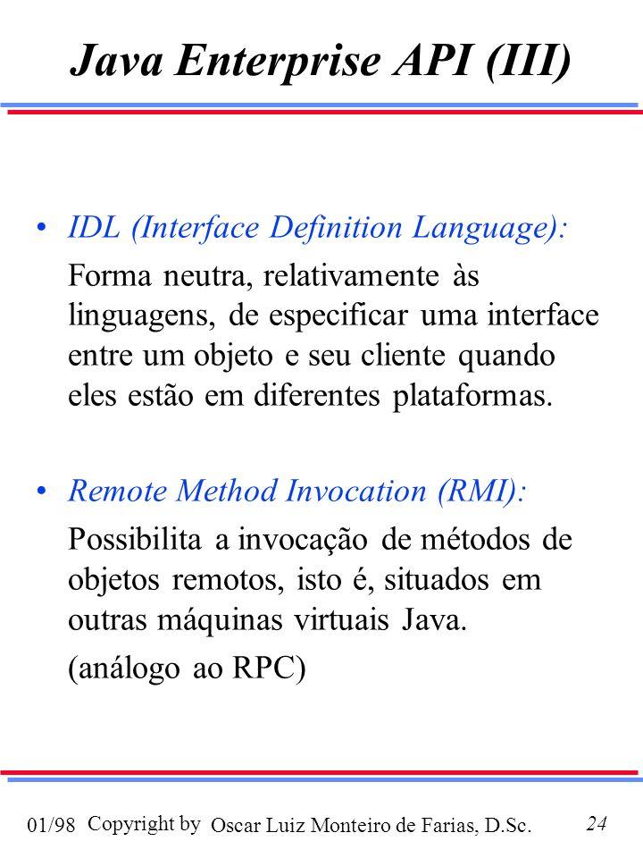 Oscar Luiz Monteiro de Farias, D.Sc.01/98 Copyright by24 Java Enterprise API (III) IDL (Interface Definition Language): Forma neutra, relativamente às linguagens, de especificar uma interface entre um objeto e seu cliente quando eles estão em diferentes plataformas.