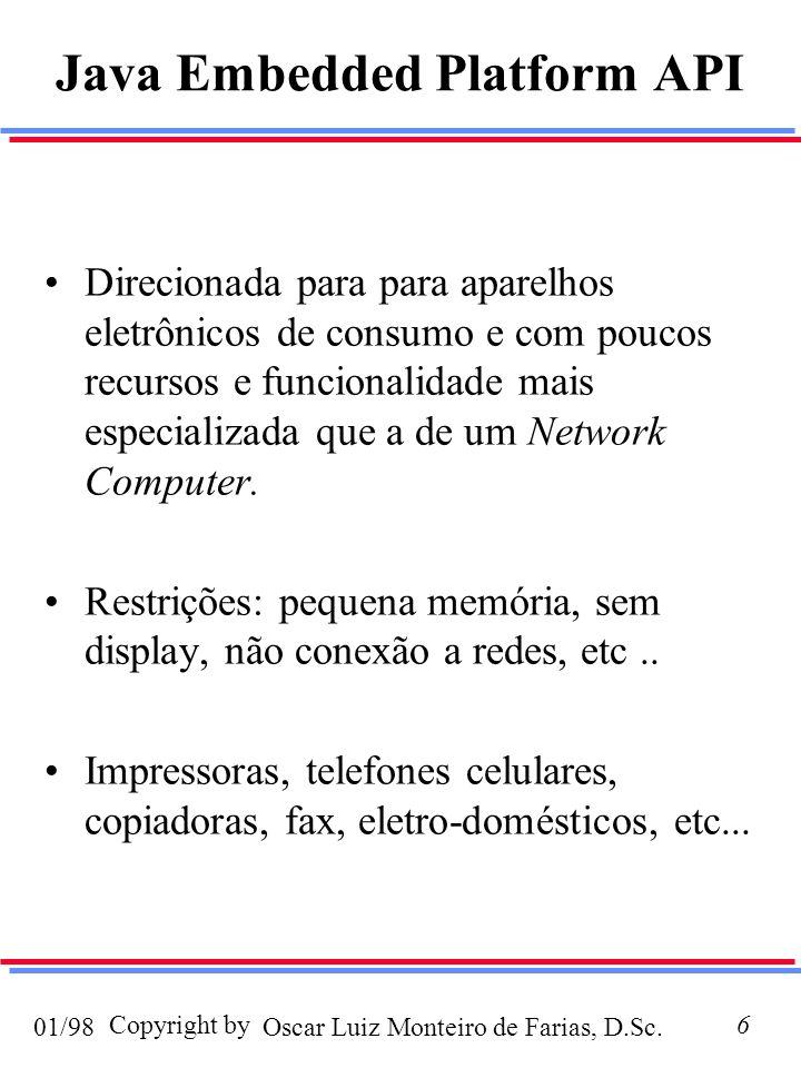 Oscar Luiz Monteiro de Farias, D.Sc.01/98 Copyright by6 Java Embedded Platform API Direcionada para para aparelhos eletrônicos de consumo e com poucos recursos e funcionalidade mais especializada que a de um Network Computer.
