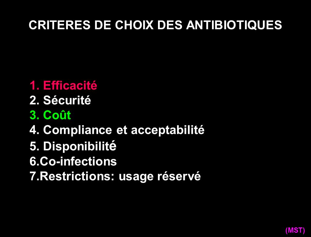 CRITERES DE CHOIX DES ANTIBIOTIQUES (MST) 1. Efficacité 2. Sécurité 3. Coût 4. Compliance et acceptabilité 5. Disponibilit é 6.Co-infections 7.Restric