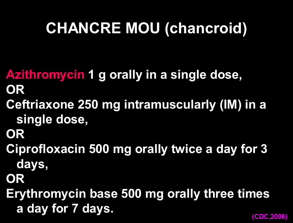 Ciprofloxacin 500 mg orally 2 X j X 3 j, OU Erythromycine base 500 mg p os 3 X j X 7 j, OU Azithromycine 1 g p os X 1 Alternative: Ceftriaxone 250 mg intramuscularly (IM) X 1, CHANCRE MOU (chancroid) (OMS, 2004)