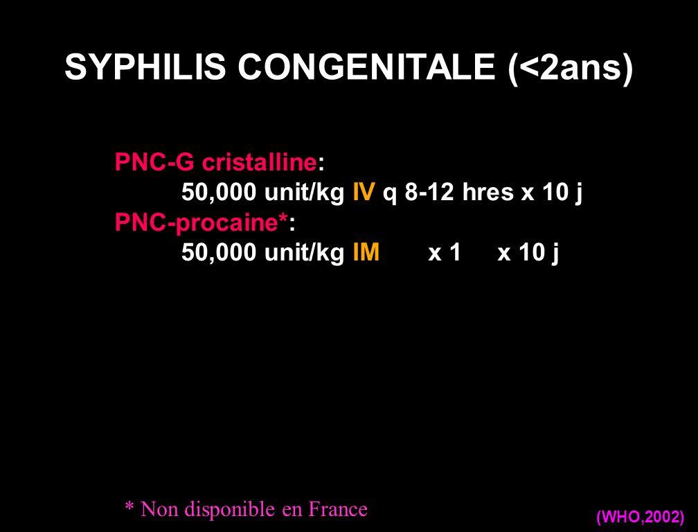 PNC-G cristalline: 50,000 unit/kg IV q 8-12 hres x 10 j PNC-procaine*: 50,000 unit/kg IM x 1 x 10 j SYPHILIS CONGENITALE (<2ans) (WHO,2002) * Non disp
