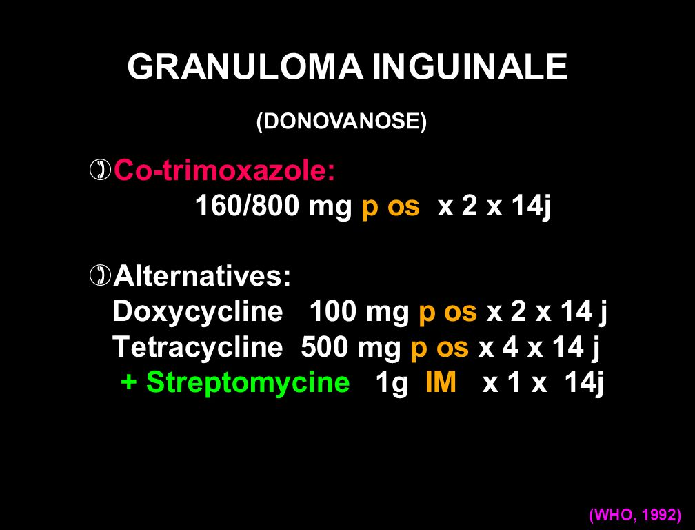 Azithromycine:1g p os x 1/j + 500mg p os x 1/j * Ou Doxycycline: 100 mg p os x 2/j * Alternatives: Erythromycine: 500 mg p os x 4 x/j * Tetracycline 500 mg p os x 4/j x 14 j * Cotrimoxazole 80mg/400 mg x 2 x 2/j x 14 j* GRANULOMA INGUINALE (WHO, 2004) (DONOVANOSE)