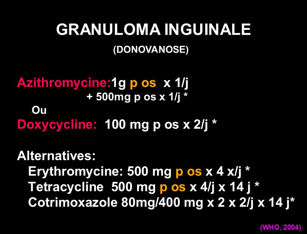 Doxycycline: 100 mg p os x 2/d x 3 weeks* Alternatives: Azithromycine: 1g p os x 1 j 3 weeks* OR Ciprofloxacine: 750 mg p os x 2/d x 3 weeks* OR Cotrimoxazole DS (800mg/160mg) p os x2/d x 3 weeks* * Up to complete healing GRANULOMA INGUINALE (CDC,2006) (DONOVANOSE)