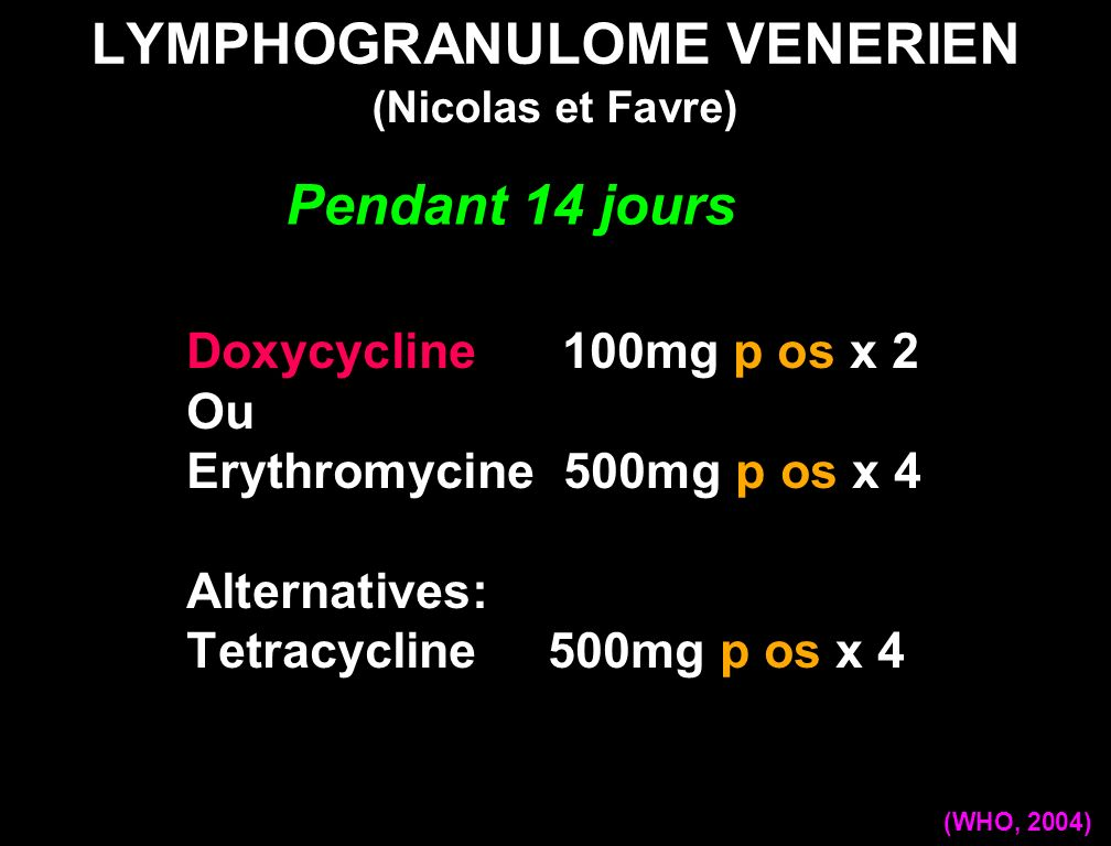 LYMPHOGRANULOME VENERIEN Doxycycline 100mg p os x 2 Ou Erythromycine 500mg p os x 4 Alternatives: Tetracycline 500mg p os x 4 (Nicolas et Favre) (WHO,
