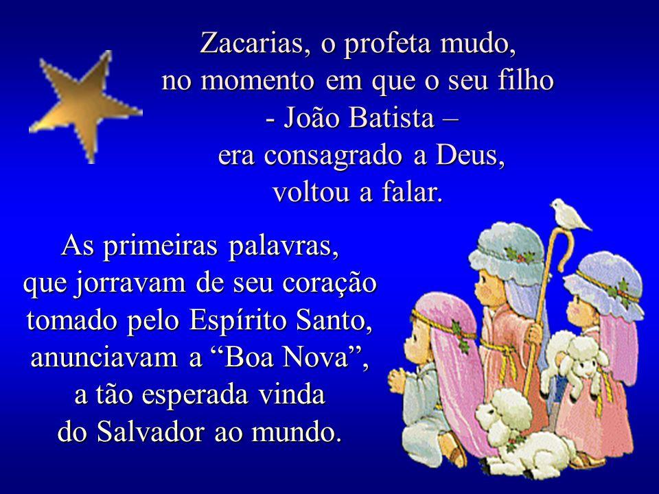 Zacarias, o profeta mudo, no momento em que o seu filho - João Batista – - João Batista – era consagrado a Deus, era consagrado a Deus, voltou a falar.