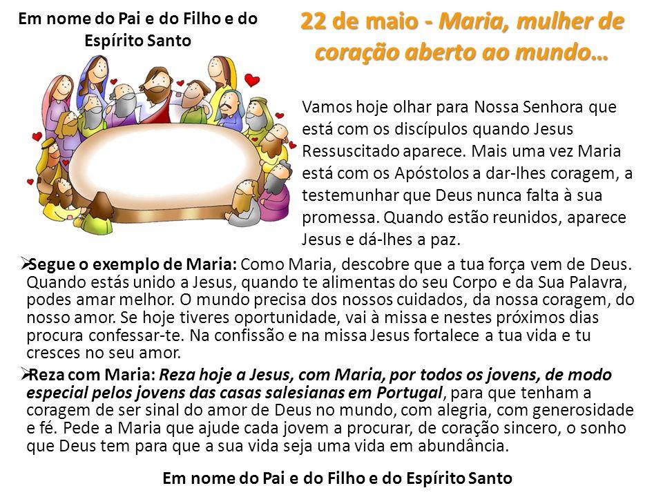 22 de maio - Maria, mulher de coração aberto ao mundo…  Segue o exemplo de Maria: Como Maria, descobre que a tua força vem de Deus. Quando estás unid
