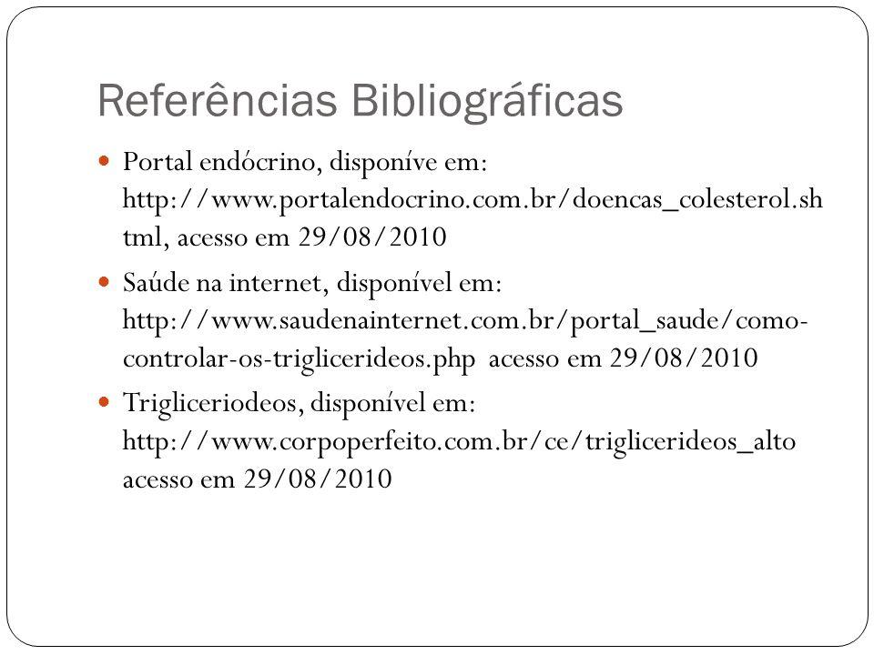 Referências Bibliográficas Portal endócrino, disponíve em: http://www.portalendocrino.com.br/doencas_colesterol.sh tml, acesso em 29/08/2010 Saúde na