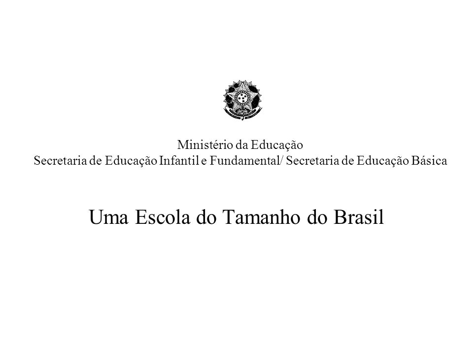 Ministério da Educação Secretaria de Educação Infantil e Fundamental/ Secretaria de Educação Básica Uma Escola do Tamanho do Brasil