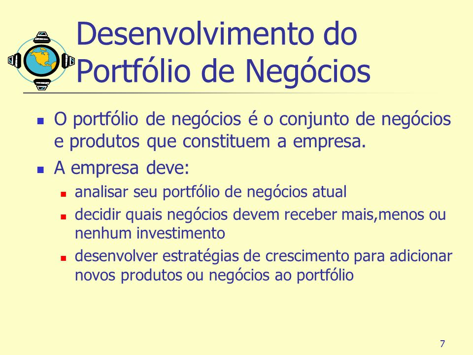 7 Desenvolvimento do Portfólio de Negócios O portfólio de negócios é o conjunto de negócios e produtos que constituem a empresa. A empresa deve: anali