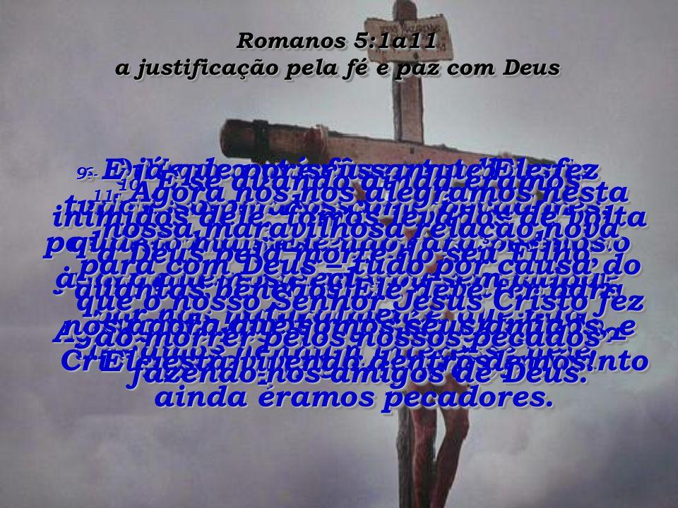 Romanos 5:1a11 a justificação pela fé e paz com Deus 6- Quando estávamos totalmente desamparados, sem nenhuma possibilidade de escapar, Cristo veio justamente na hora certa e morreu por nós, os pecadores, que não tínhamos nenhum interesse nele.