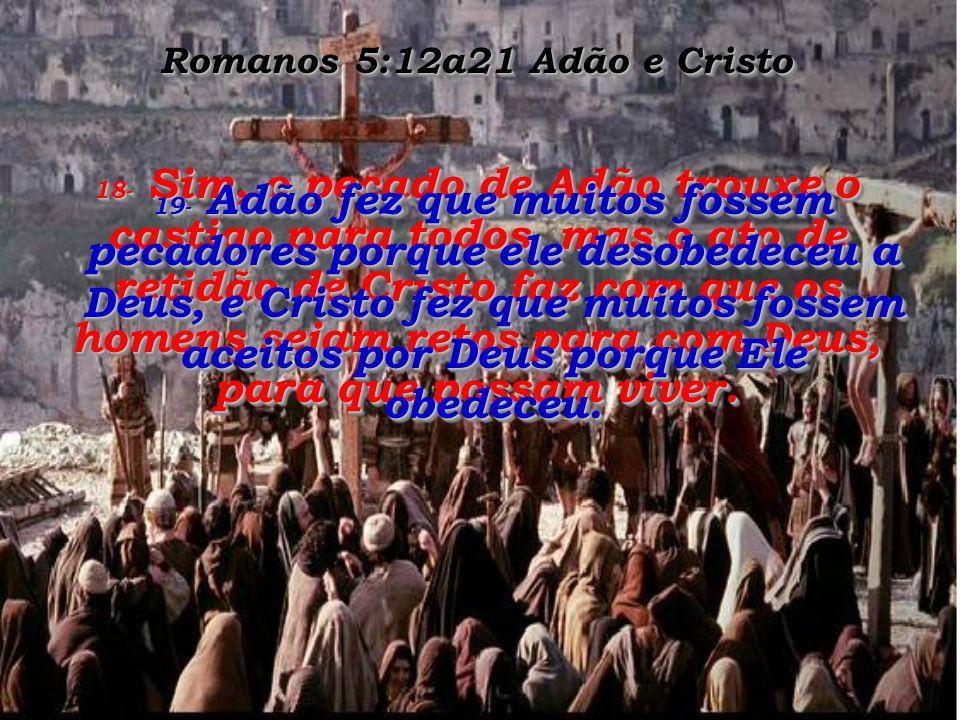 Romanos 5:12a21 Adão e Cristo 16- Esse único pecado de Adão trouxe a pena de morte para muitos, enquanto que Cristo tira de graça os muitos pecados, e oferece em seu lugar uma vida gloriosa.