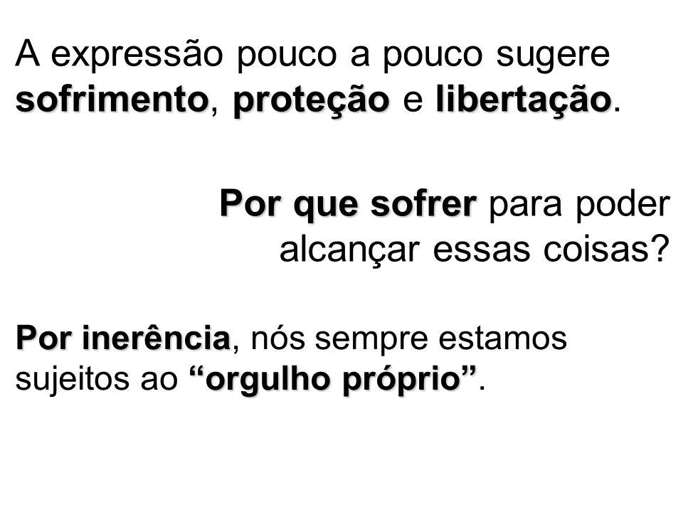 sofrimentoproteçãolibertação A expressão pouco a pouco sugere sofrimento, proteção e libertação.