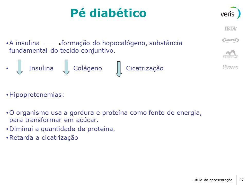 Título da apresentação 27 Pé diabético A insulina formação do hopocalógeno, substância fundamental do tecido conjuntivo.