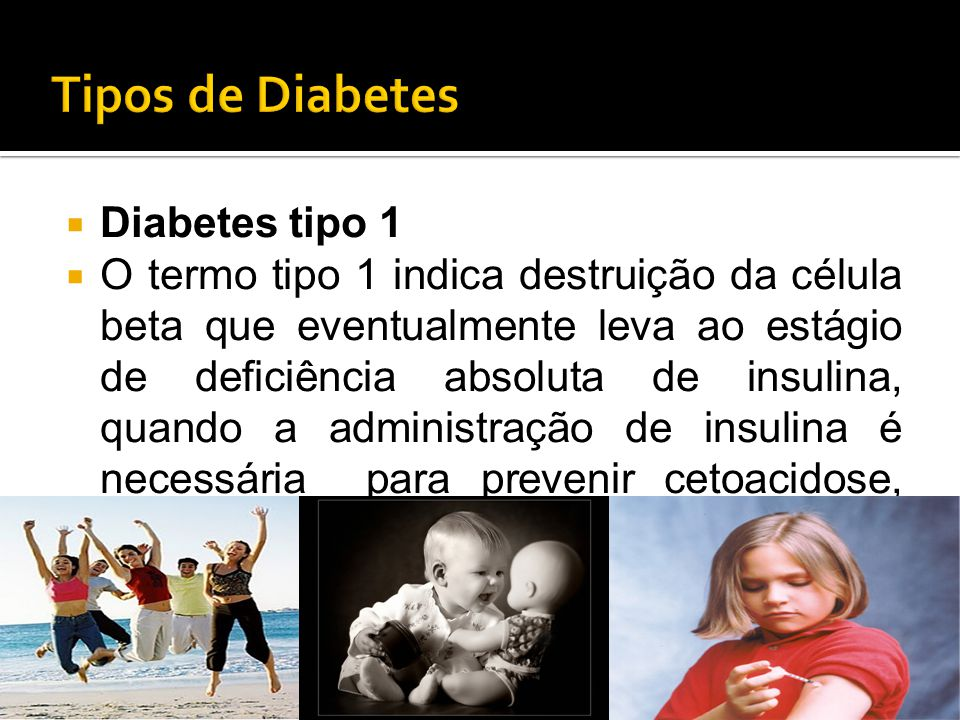  Diabetes tipo 1  O termo tipo 1 indica destruição da célula beta que eventualmente leva ao estágio de deficiência absoluta de insulina, quando a ad