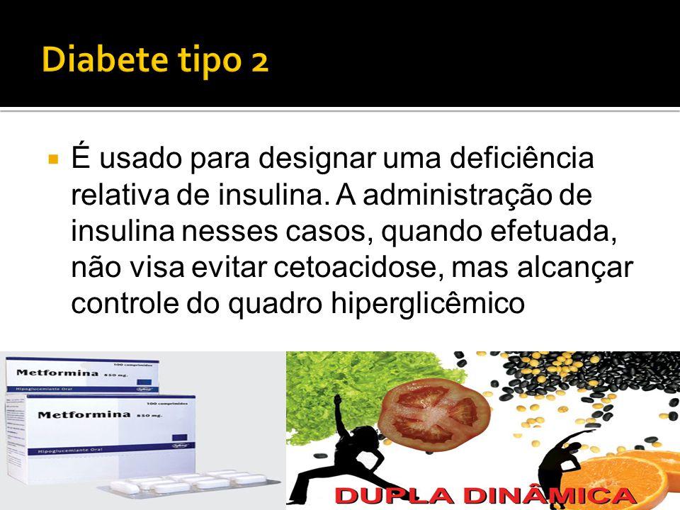  É usado para designar uma deficiência relativa de insulina. A administração de insulina nesses casos, quando efetuada, não visa evitar cetoacidose,