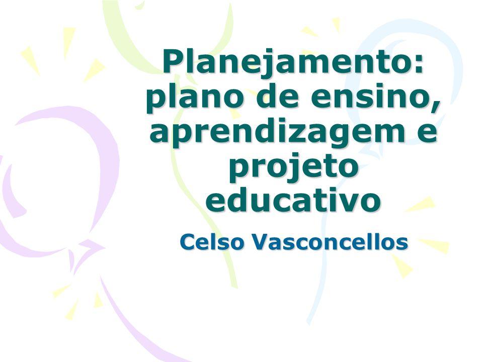 Planejamento: plano de ensino, aprendizagem e projeto educativo Celso Vasconcellos