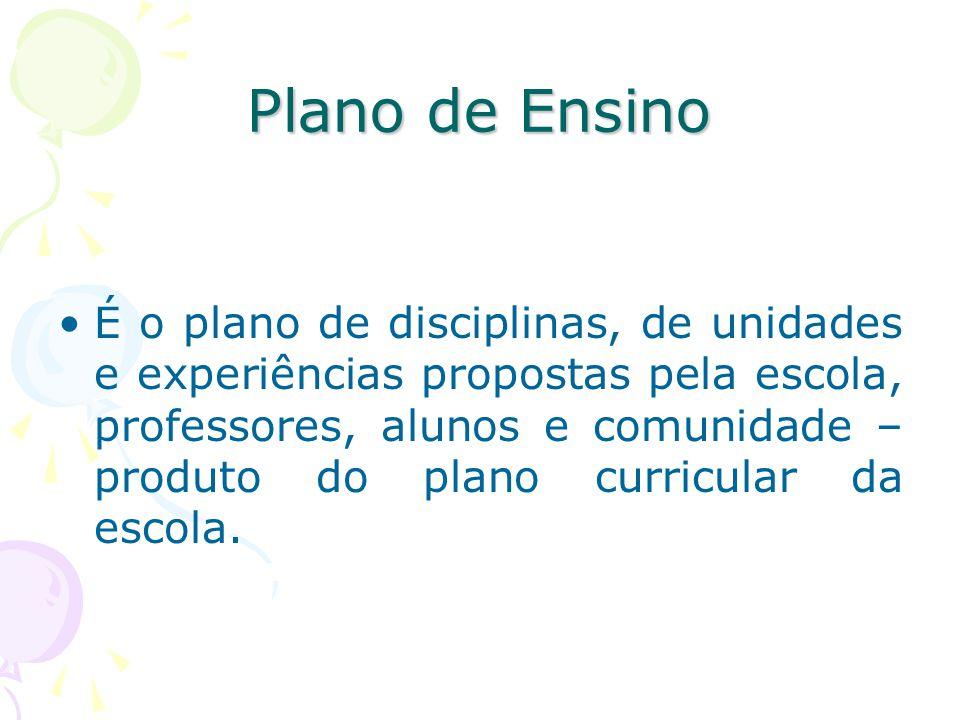 Plano de Ensino É o plano de disciplinas, de unidades e experiências propostas pela escola, professores, alunos e comunidade – produto do plano curricular da escola.