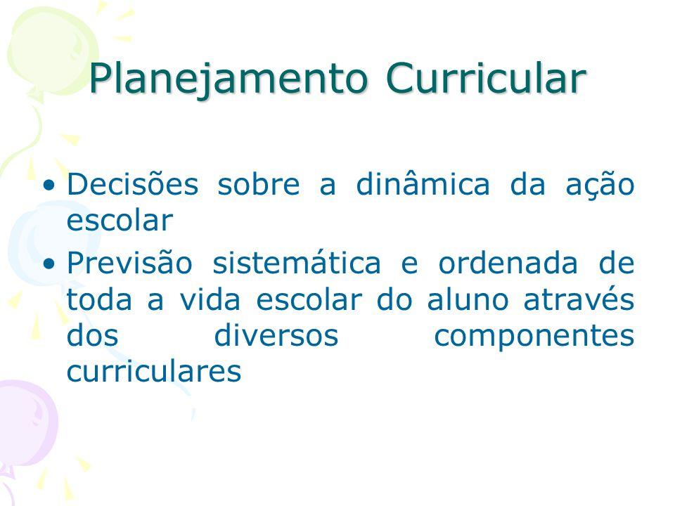 Planejamento Curricular Decisões sobre a dinâmica da ação escolar Previsão sistemática e ordenada de toda a vida escolar do aluno através dos diversos componentes curriculares