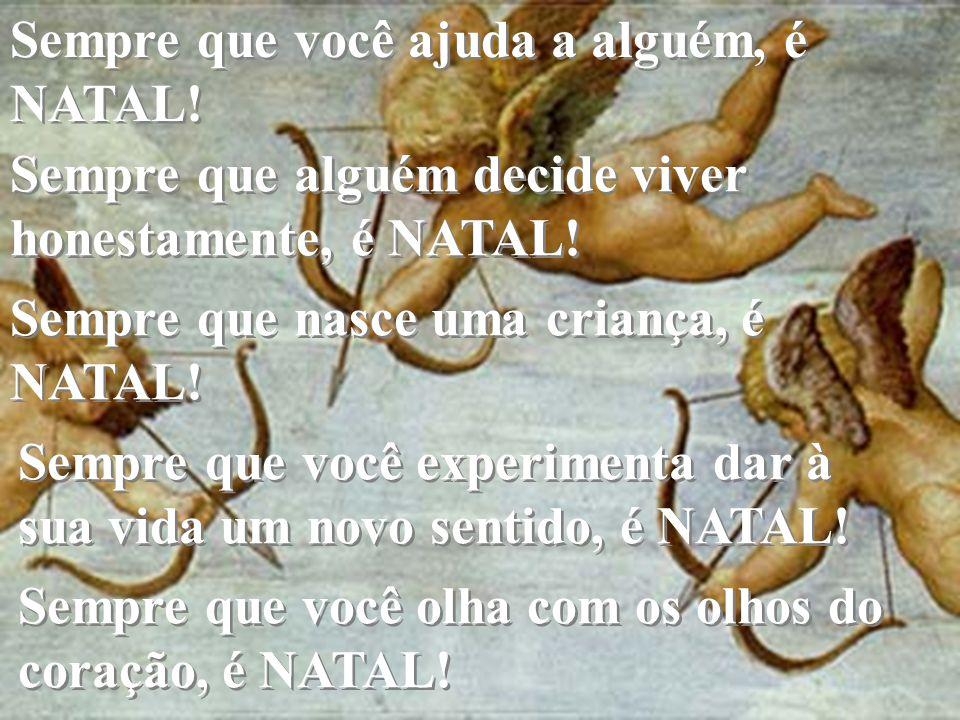 Sempre que você ajuda a alguém, é NATAL! Sempre que alguém decide viver honestamente, é NATAL! Sempre que nasce uma criança, é NATAL! Sempre que nasce