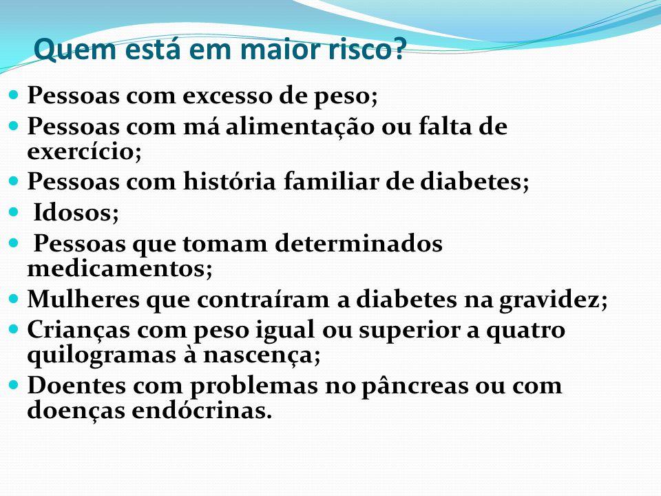 Quem está em maior risco? Pessoas com excesso de peso; Pessoas com má alimentação ou falta de exercício; Pessoas com história familiar de diabetes; Id