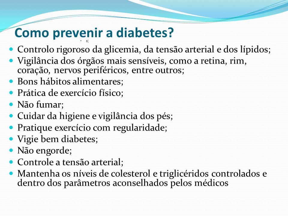 Como prevenir a diabetes? s; Controlo rigoroso da glicemia, da tensão arterial e dos lípidos; Vigilância dos órgãos mais sensíveis, como a retina, rim