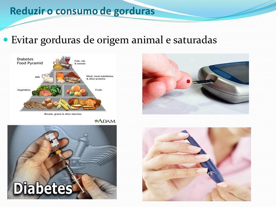 Reduzir o consumo de gorduras Evitar gorduras de origem animal e saturadas