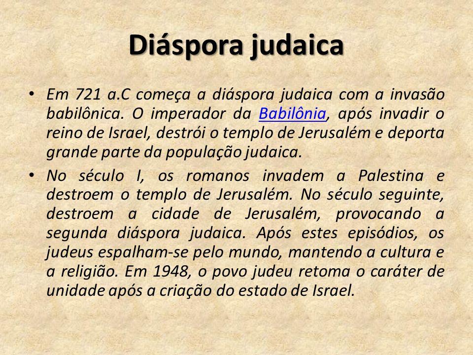 Diáspora judaica Em 721 a.C começa a diáspora judaica com a invasão babilônica. O imperador da Babilônia, após invadir o reino de Israel, destrói o te