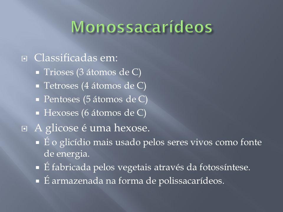  Classificadas em:  Trioses (3 átomos de C)  Tetroses (4 átomos de C)  Pentoses (5 átomos de C)  Hexoses (6 átomos de C)  A glicose é uma hexose